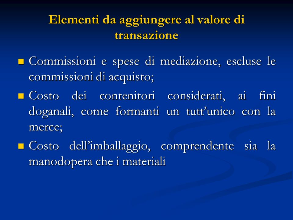 Elementi da aggiungere al valore di transazione Commissioni e spese di mediazione, escluse le commissioni di acquisto; Commissioni e spese di mediazione, escluse le commissioni di acquisto; Costo dei contenitori considerati, ai fini doganali, come formanti un tuttunico con la merce; Costo dei contenitori considerati, ai fini doganali, come formanti un tuttunico con la merce; Costo dellimballaggio, comprendente sia la manodopera che i materiali Costo dellimballaggio, comprendente sia la manodopera che i materiali
