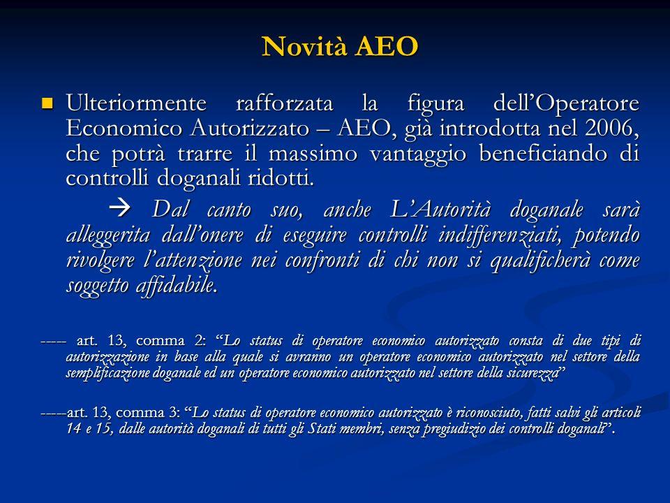 Novità AEO Ulteriormente rafforzata la figura dellOperatore Economico Autorizzato – AEO, già introdotta nel 2006, che potrà trarre il massimo vantaggio beneficiando di controlli doganali ridotti.