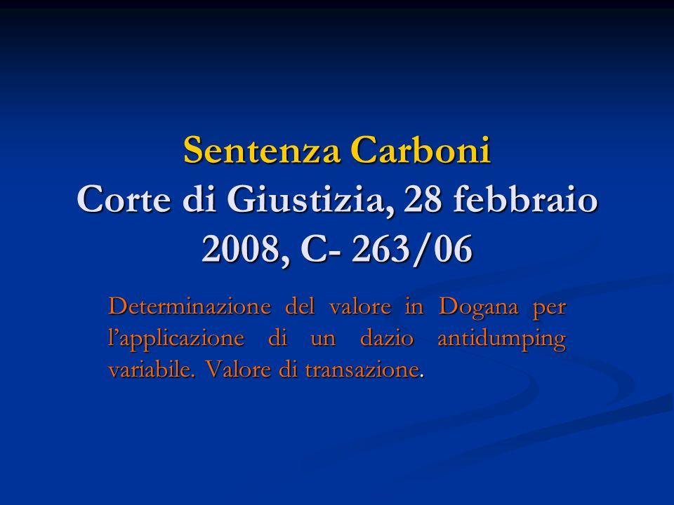 Sentenza Carboni Corte di Giustizia, 28 febbraio 2008, C- 263/06 Determinazione del valore in Dogana per lapplicazione di un dazio antidumping variabile.