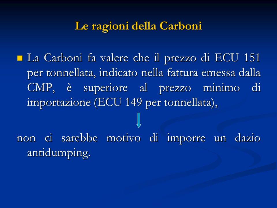 Le ragioni della Carboni La Carboni fa valere che il prezzo di ECU 151 per tonnellata, indicato nella fattura emessa dalla CMP, è superiore al prezzo minimo di importazione (ECU 149 per tonnellata), La Carboni fa valere che il prezzo di ECU 151 per tonnellata, indicato nella fattura emessa dalla CMP, è superiore al prezzo minimo di importazione (ECU 149 per tonnellata), non ci sarebbe motivo di imporre un dazio antidumping.