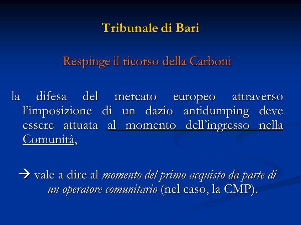 Tribunale di Bari Respinge il ricorso della Carboni la difesa del mercato europeo attraverso limposizione di un dazio antidumping deve essere attuata al momento dellingresso nella Comunità, vale a dire al momento del primo acquisto da parte di un operatore comunitario (nel caso, la CMP).