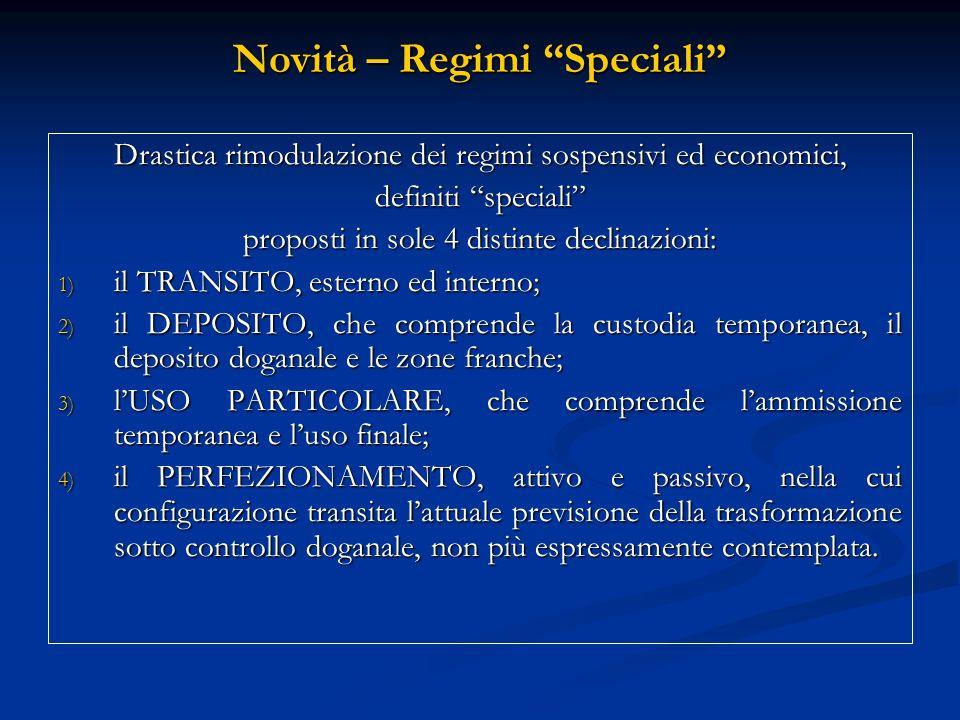 Novità – Regimi Speciali Drastica rimodulazione dei regimi sospensivi ed economici, definiti speciali proposti in sole 4 distinte declinazioni: 1) il TRANSITO, esterno ed interno; 2) il DEPOSITO, che comprende la custodia temporanea, il deposito doganale e le zone franche; 3) lUSO PARTICOLARE, che comprende lammissione temporanea e luso finale; 4) il PERFEZIONAMENTO, attivo e passivo, nella cui configurazione transita lattuale previsione della trasformazione sotto controllo doganale, non più espressamente contemplata.