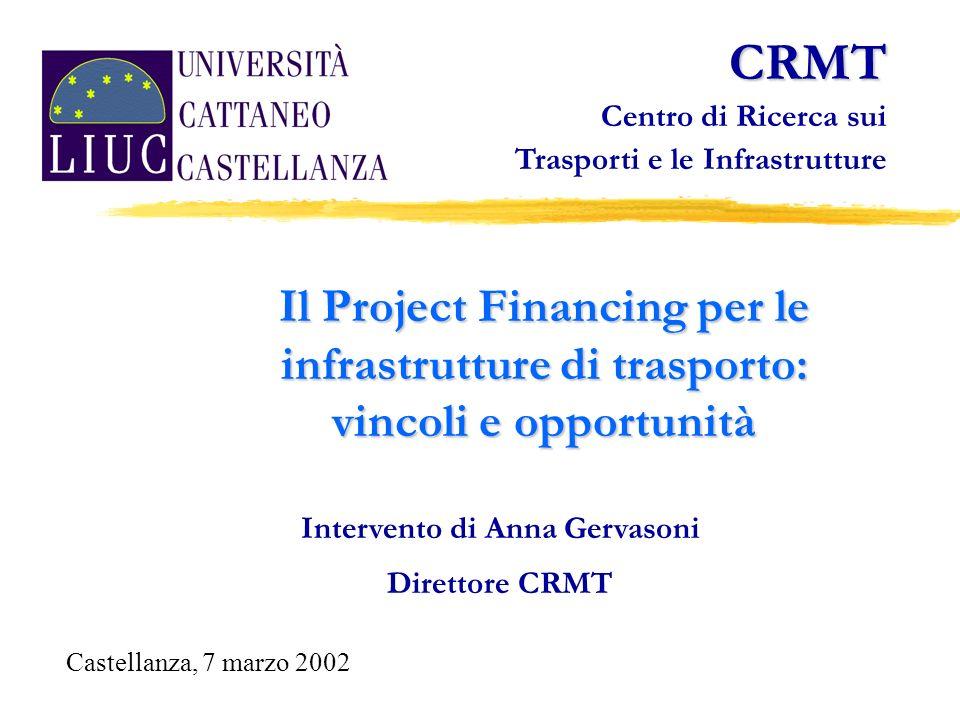 Il Project Financing per le infrastrutture di trasporto: vincoli e opportunità Intervento di Anna Gervasoni Direttore CRMT CRMT Centro di Ricerca sui Trasporti e le Infrastrutture Castellanza, 7 marzo 2002