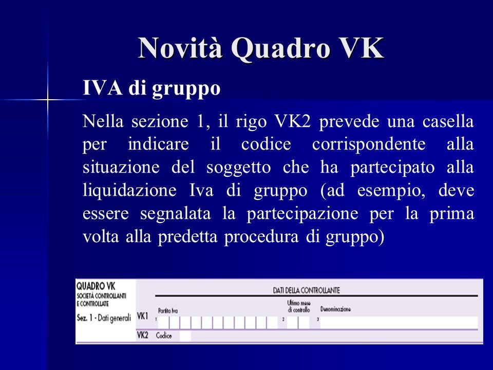 Novità Quadro VK IVA di gruppo Nella sezione 1, il rigo VK2 prevede una casella per indicare il codice corrispondente alla situazione del soggetto che ha partecipato alla liquidazione Iva di gruppo (ad esempio, deve essere segnalata la partecipazione per la prima volta alla predetta procedura di gruppo)