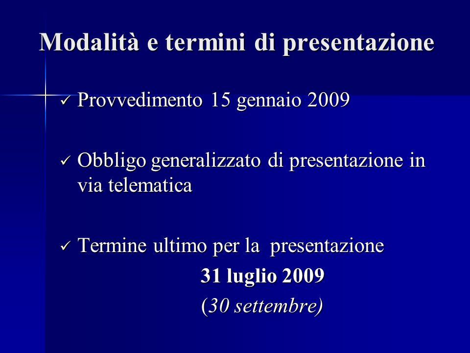 Modalità e termini di presentazione Provvedimento 15 gennaio 2009 Provvedimento 15 gennaio 2009 Obbligo generalizzato di presentazione in via telematica Obbligo generalizzato di presentazione in via telematica Termine ultimo per la presentazione Termine ultimo per la presentazione 31 luglio 2009 (30 settembre) (30 settembre)