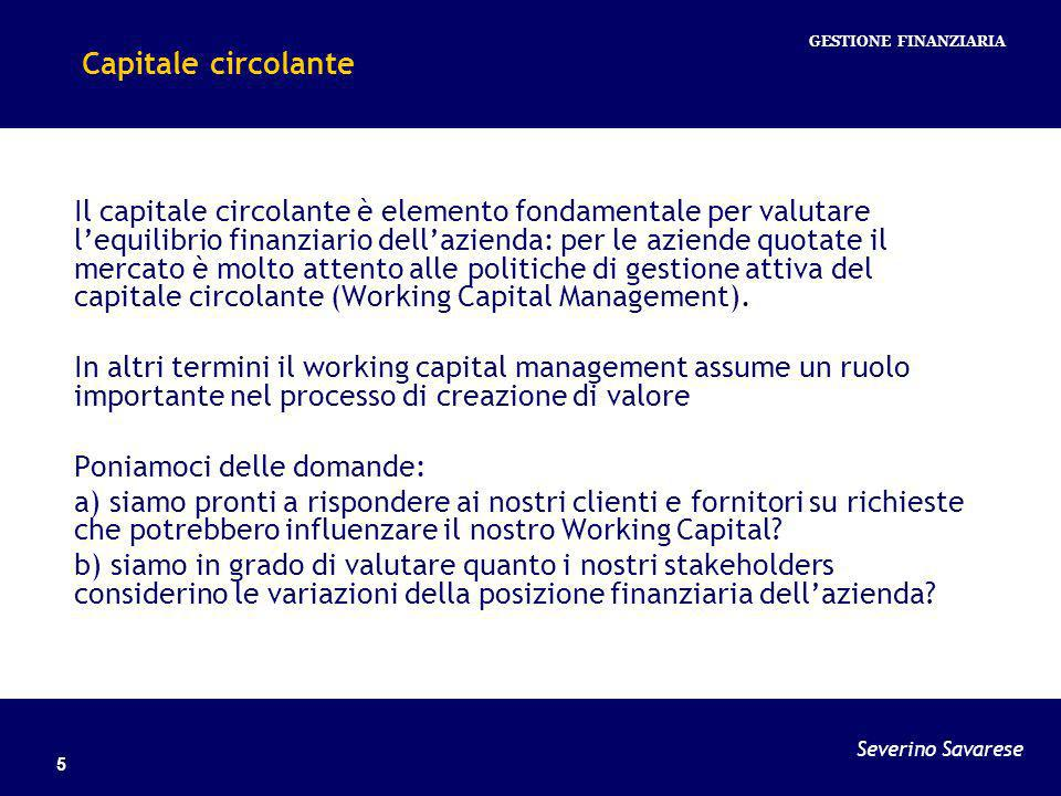 Severino Savarese GESTIONE FINANZIARIA 6 Working capital management: i key drivers I key drivers possono essere individuati nei seguenti elementi: Stock (DIO Days Inventory Outstanding) Customers cycle (DSO Days Sales Outstanding) Suppliers cycle (DPO Days Payable Outstanding) Il cash to cash cycle (C2C) è espressione della seguente formula: DSO – DPO + DIO Da un survey effettuato nel 2008 da Ernst & Young e relativo ad un campione di oltre 2.000 imprese è emerso un peggioramento (base 2007 su 2006) del C2C Cycle maggiore in Europa che negli Stati Uniti.