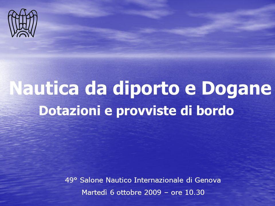 Dotazioni e provviste di bordo 49° Salone Nautico Internazionale di Genova Martedì 6 ottobre 2009 – ore 10.30 Nautica da diporto e Dogane