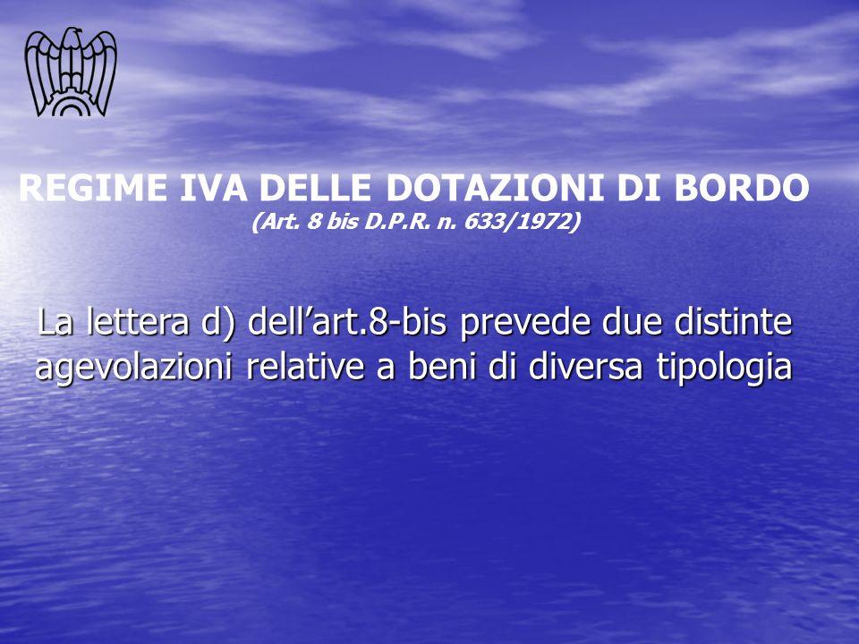 REGIME IVA DELLE DOTAZIONI DI BORDO (Art. 8 bis D.P.R. n. 633/1972) La lettera d) dellart.8-bis prevede due distinte agevolazioni relative a beni di d