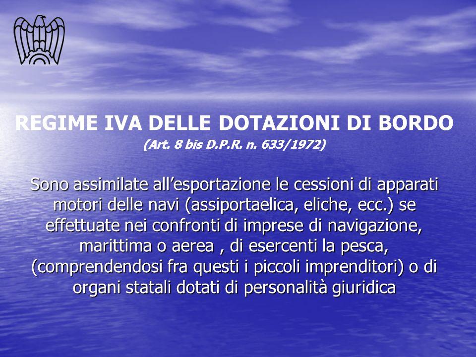 REGIME IVA DELLE DOTAZIONI DI BORDO (Art. 8 bis D.P.R. n. 633/1972) Sono assimilate allesportazione le cessioni di apparati motori delle navi (assipor