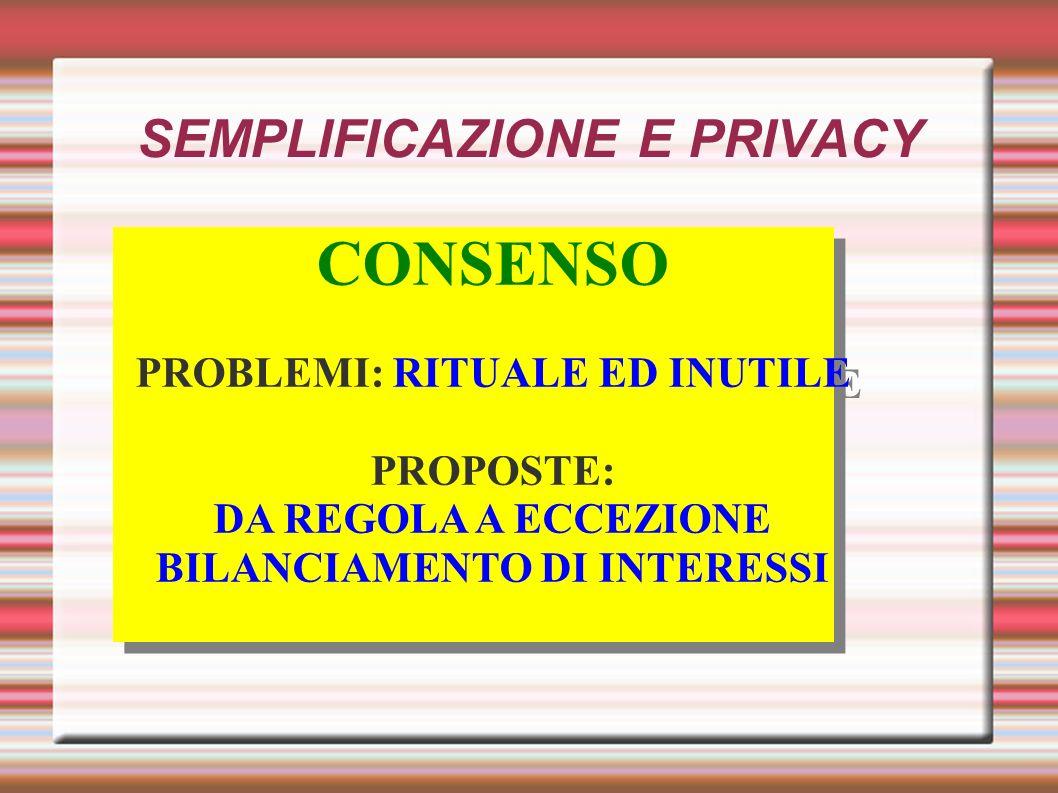 SEMPLIFICAZIONE E PRIVACY CONSENSO PROBLEMI: RITUALE ED INUTILE PROPOSTE: DA REGOLA A ECCEZIONE BILANCIAMENTO DI INTERESSI CONSENSO PROBLEMI: RITUALE ED INUTILE PROPOSTE: DA REGOLA A ECCEZIONE BILANCIAMENTO DI INTERESSI