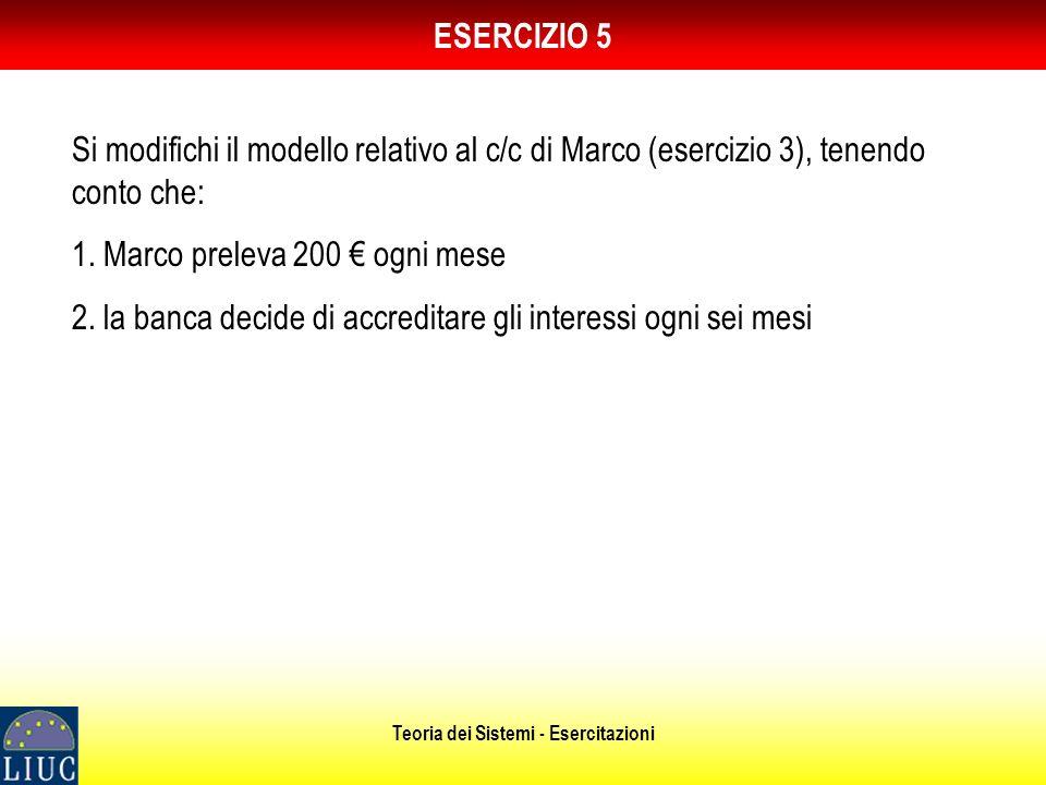 Teoria dei Sistemi - Esercitazioni ESERCIZIO 5 Si modifichi il modello relativo al c/c di Marco (esercizio 3), tenendo conto che: 1.