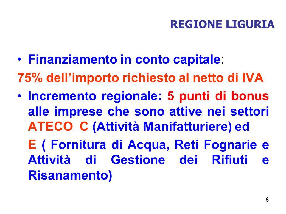 8 REGIONE LIGURIA Finanziamento in conto capitale: 75% dellimporto richiesto al netto di IVA Incremento regionale: 5 punti di bonus alle imprese che s