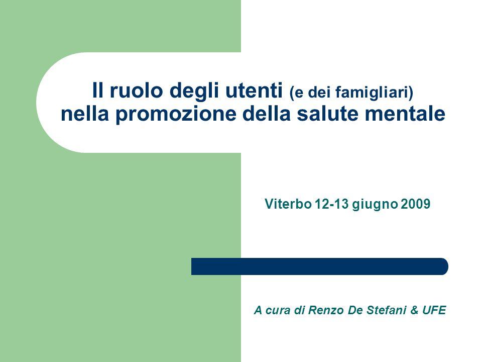 Il ruolo degli utenti (e dei famigliari) nella promozione della salute mentale Viterbo 12-13 giugno 2009 A cura di Renzo De Stefani & UFE