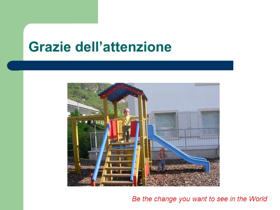 Grazie dellattenzione Be the change you want to see in the World
