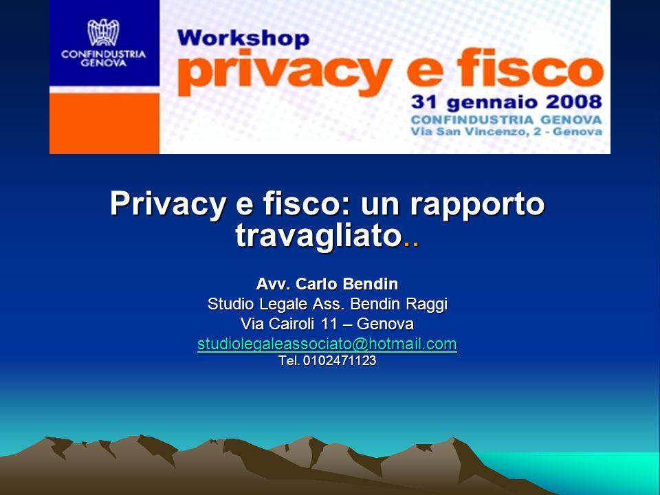 Privacy e fisco: un rapporto travagliato.. Avv. Carlo Bendin Studio Legale Ass. Bendin Raggi Via Cairoli 11 – Genova studiolegaleassociato@hotmail.com
