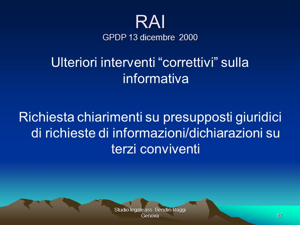 Studio legale ass. Bendin Raggi Genova17 RAI GPDP 13 dicembre 2000 Ulteriori interventi correttivi sulla informativa Richiesta chiarimenti su presuppo