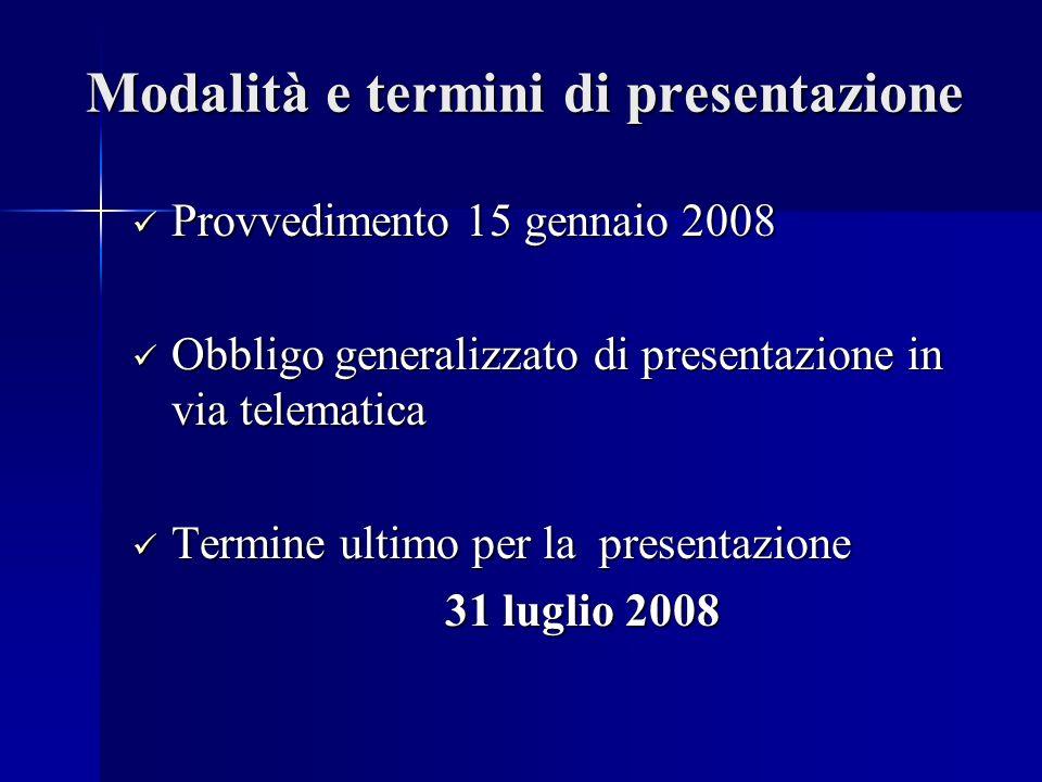 Modalità e termini di presentazione Provvedimento 15 gennaio 2008 Provvedimento 15 gennaio 2008 Obbligo generalizzato di presentazione in via telematica Obbligo generalizzato di presentazione in via telematica Termine ultimo per la presentazione Termine ultimo per la presentazione 31 luglio 2008
