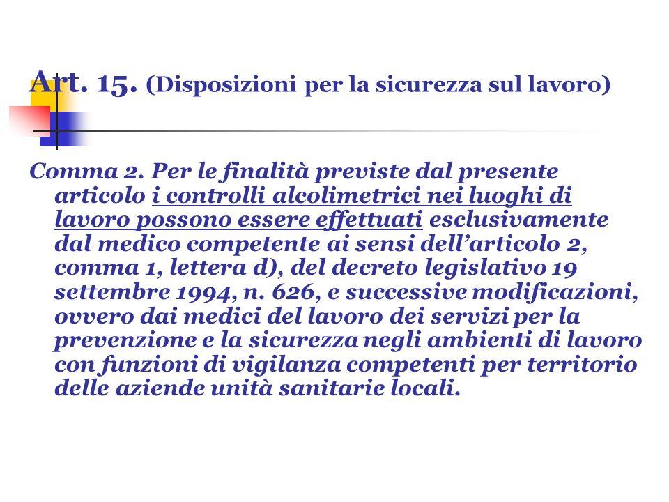 Art. 15. (Disposizioni per la sicurezza sul lavoro) Comma 2. Per le finalità previste dal presente articolo i controlli alcolimetrici nei luoghi di la