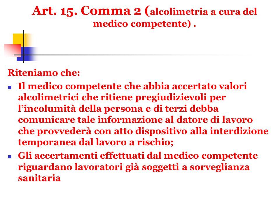 Art. 15. Comma 2 ( alcolimetria a cura del medico competente). Riteniamo che: Il medico competente che abbia accertato valori alcolimetrici che ritien