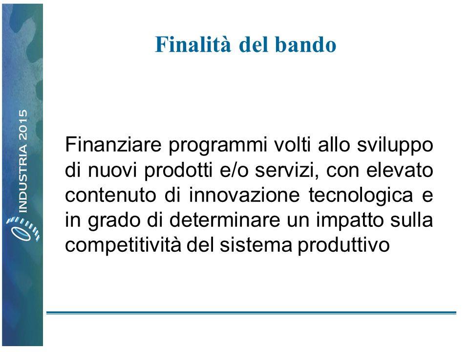 Finalità del bando Finanziare programmi volti allo sviluppo di nuovi prodotti e/o servizi, con elevato contenuto di innovazione tecnologica e in grado di determinare un impatto sulla competitività del sistema produttivo