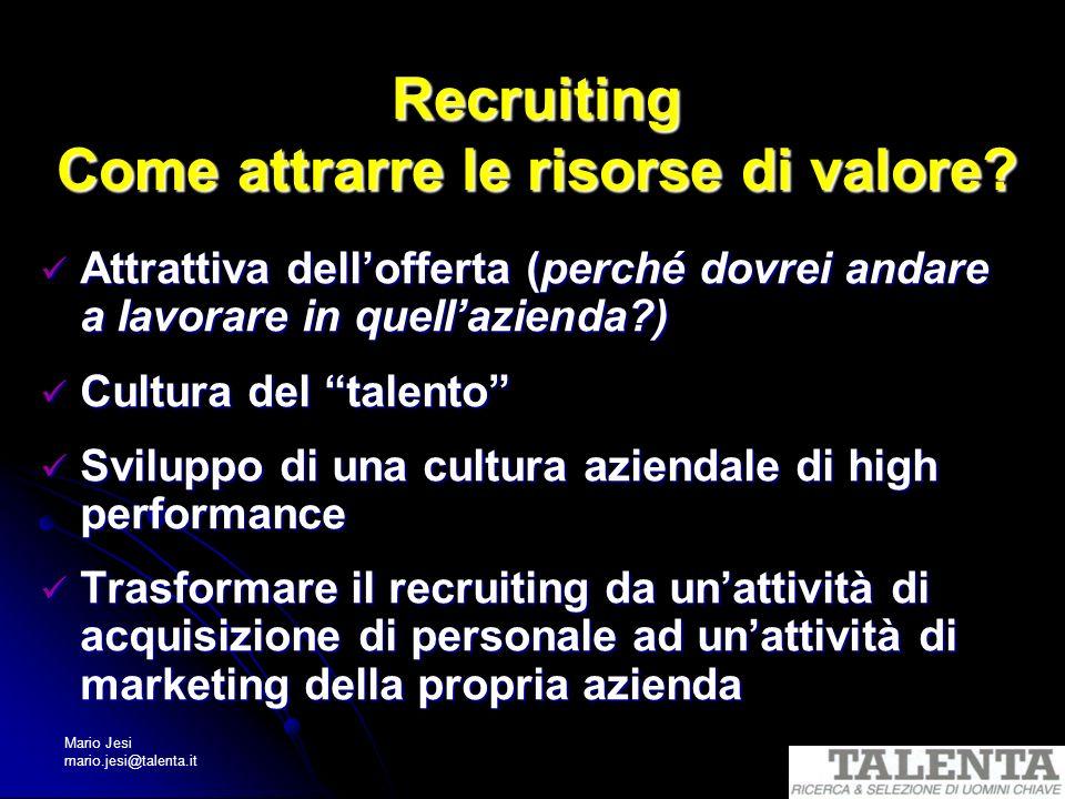 Mario Jesi mario.jesi@talenta.it Recruiting Come attrarre le risorse di valore? Attrattiva dellofferta (perché dovrei andare a lavorare in quellaziend