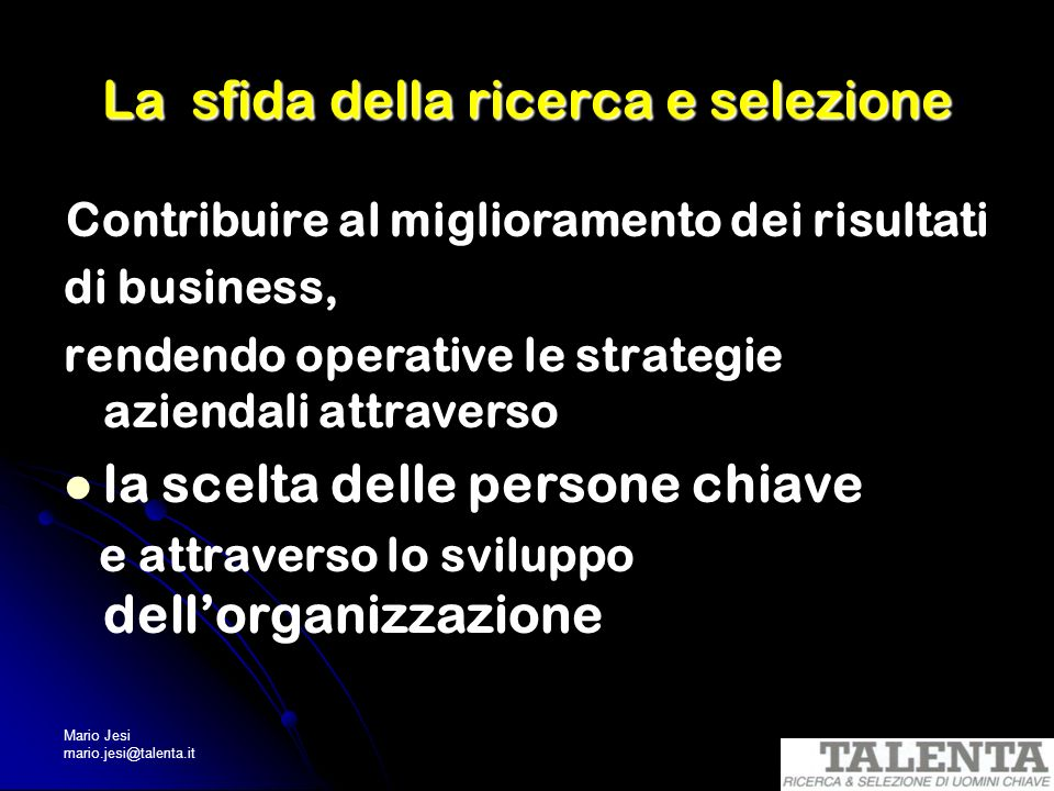 Mario Jesi mario.jesi@talenta.it E- Recruiting I canali del recruiting on-line Job sities 40.000 negli USA (da Monster a..Truckdriver.com) 18.000 mio CV su Monster (Usa) = 13% forza lavoro Usa Siti società R & S Data Base online Portali con sezione lavoro (Kataweb; Corriere.it; Sole24Ore.com; Secondamano)