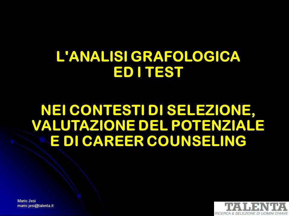 Mario Jesi mario.jesi@talenta.it L'ANALISI GRAFOLOGICA ED I TEST NEI CONTESTI DI SELEZIONE, VALUTAZIONE DEL POTENZIALE E DI CAREER COUNSELING