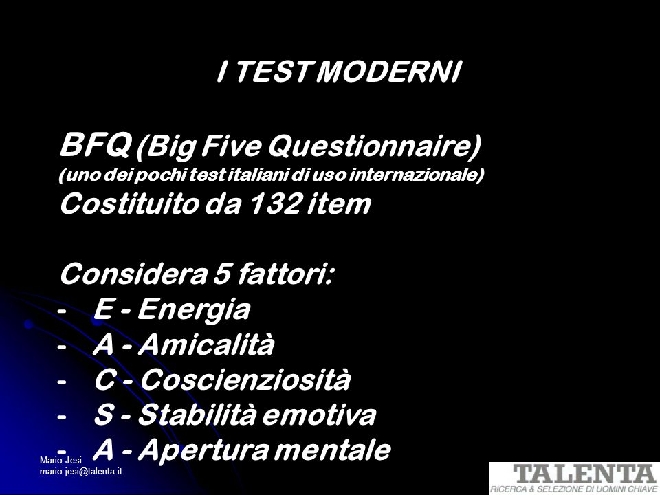 Mario Jesi mario.jesi@talenta.it I TEST MODERNI BFQ (Big Five Questionnaire) (uno dei pochi test italiani di uso internazionale) Costituito da 132 ite
