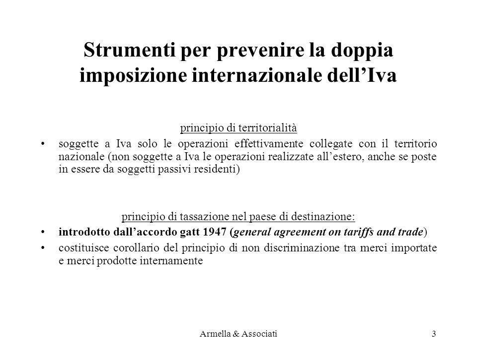 Regola generale PrestatoreClienteIva in Italia Criterio territorialità IT Soggetto passivo IT Soggetto passivo SILuogo committente IT privato SILuogo prestatore UE – Extra UE soggetti passivi NOLuogo committente UE – Extra UE privati SILuogo prestatore Armella & Associati14