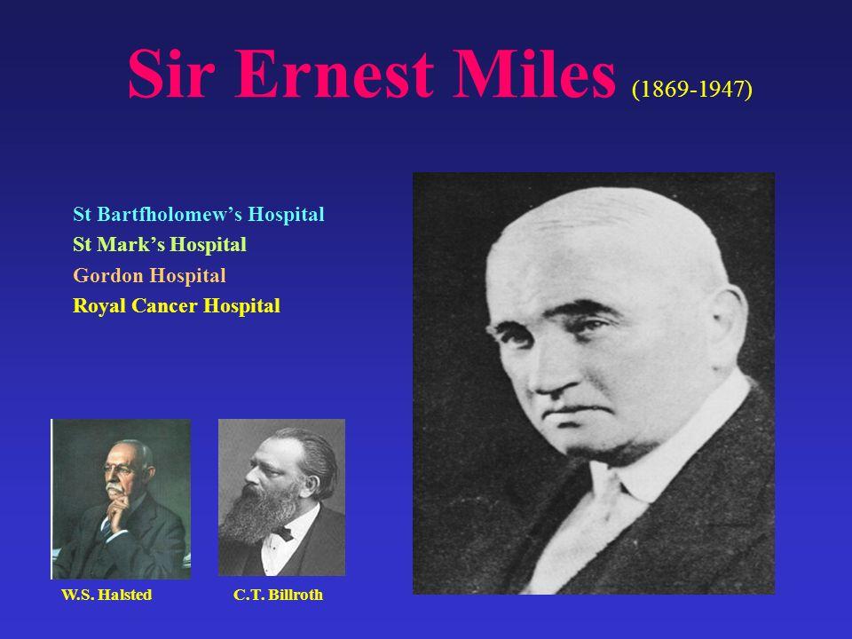 St Bartfholomews Hospital St Marks Hospital Gordon Hospital Royal Cancer Hospital Sir Ernest Miles (1869-1947) W.S. HalstedC.T. Billroth