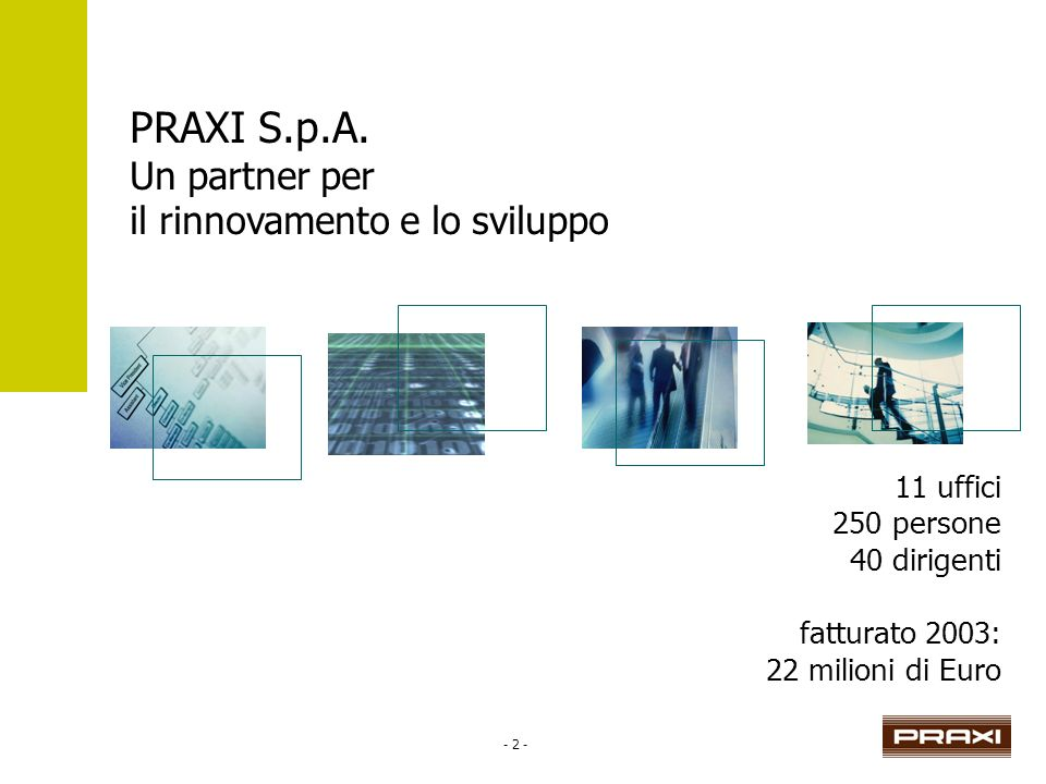 - 2 - PRAXI S.p.A. Un partner per il rinnovamento e lo sviluppo 11 uffici 250 persone 40 dirigenti fatturato 2003: 22 milioni di Euro