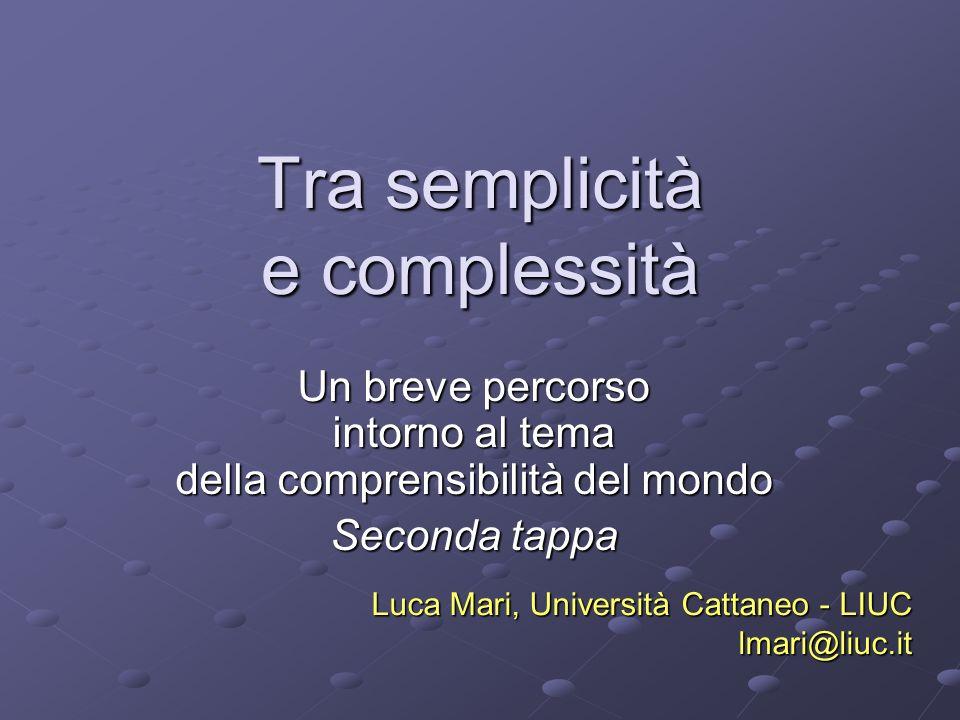 Tra semplicità e complessità Un breve percorso intorno al tema della comprensibilità del mondo Seconda tappa Luca Mari, Università Cattaneo - LIUC lmari@liuc.it