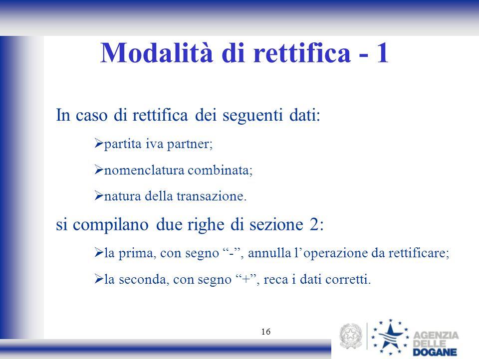 16 Modalità di rettifica - 1 In caso di rettifica dei seguenti dati: partita iva partner; nomenclatura combinata; natura della transazione. si compila