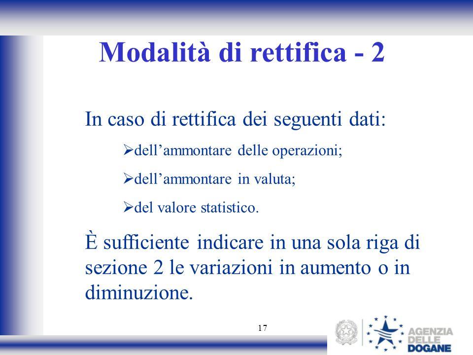17 Modalità di rettifica - 2 In caso di rettifica dei seguenti dati: dellammontare delle operazioni; dellammontare in valuta; del valore statistico. È