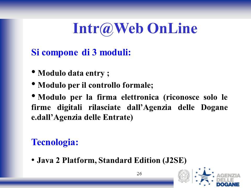 26 Intr@Web OnLine Si compone di 3 moduli: Modulo data entry ; Modulo per il controllo formale; Modulo per la firma elettronica (riconosce solo le firme digitali rilasciate dallAgenzia delle Dogane e.dallAgenzia delle Entrate) Tecnologia: Java 2 Platform, Standard Edition (J2SE)