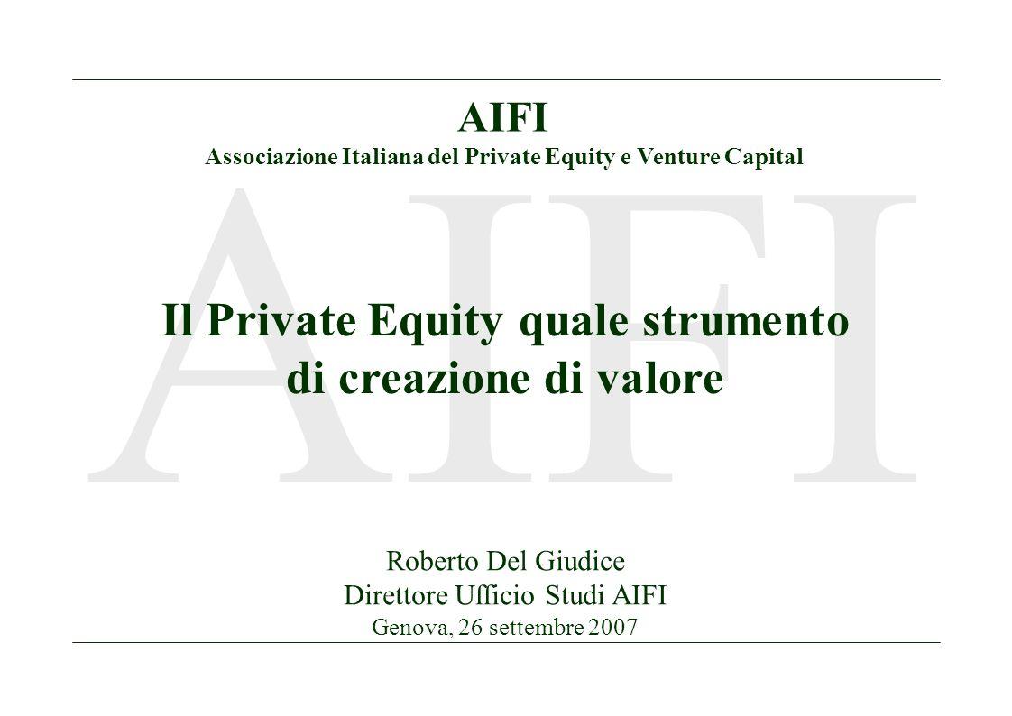 1 AIFI Il Private Equity quale strumento di creazione di valore Roberto Del Giudice Direttore Ufficio Studi AIFI Genova, 26 settembre 2007 AIFI Associazione Italiana del Private Equity e Venture Capital