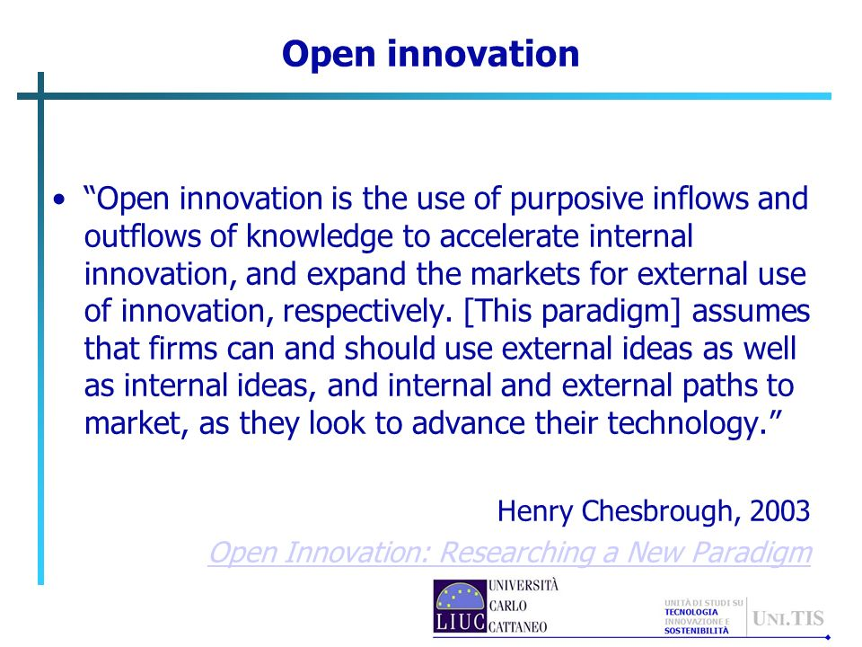 Open innovation Open innovation is the use of purposive inflows and outflows of knowledge to accelerate internal innovation, and expand the markets fo