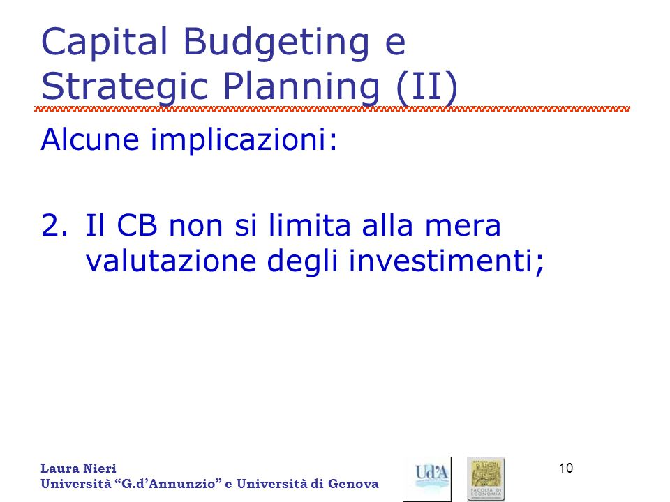 Laura Nieri Università G.dAnnunzio e Università di Genova 10 Capital Budgeting e Strategic Planning (II) Alcune implicazioni: 2.Il CB non si limita al
