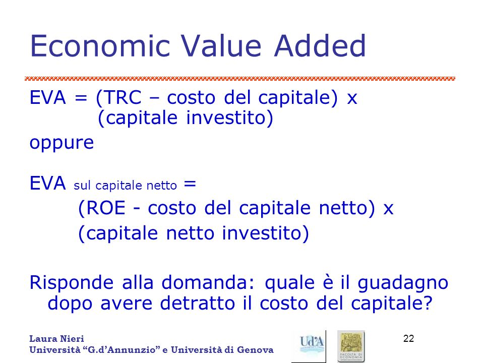 Laura Nieri Università G.dAnnunzio e Università di Genova 22 Economic Value Added EVA = (TRC – costo del capitale) x (capitale investito) oppure EVA s