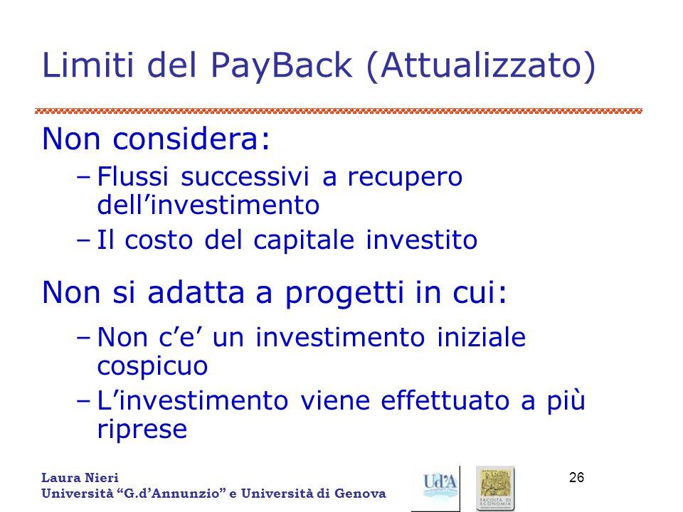 Laura Nieri Università G.dAnnunzio e Università di Genova 26 Limiti del PayBack (Attualizzato) Non considera: –Flussi successivi a recupero dellinvest