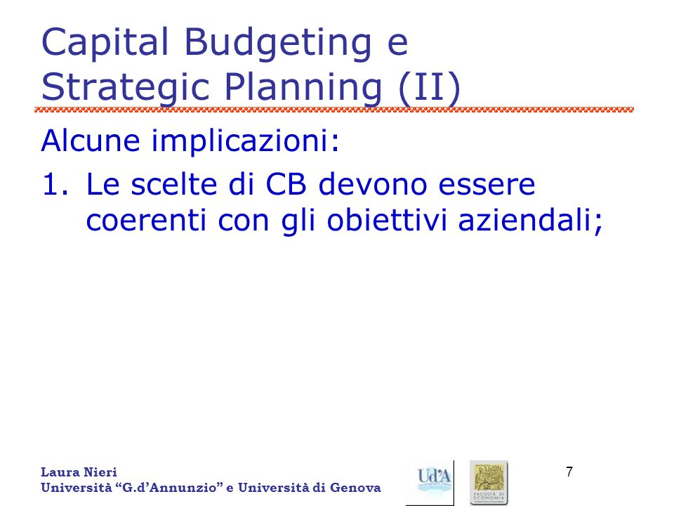 Laura Nieri Università G.dAnnunzio e Università di Genova 7 Capital Budgeting e Strategic Planning (II) Alcune implicazioni: 1.Le scelte di CB devono
