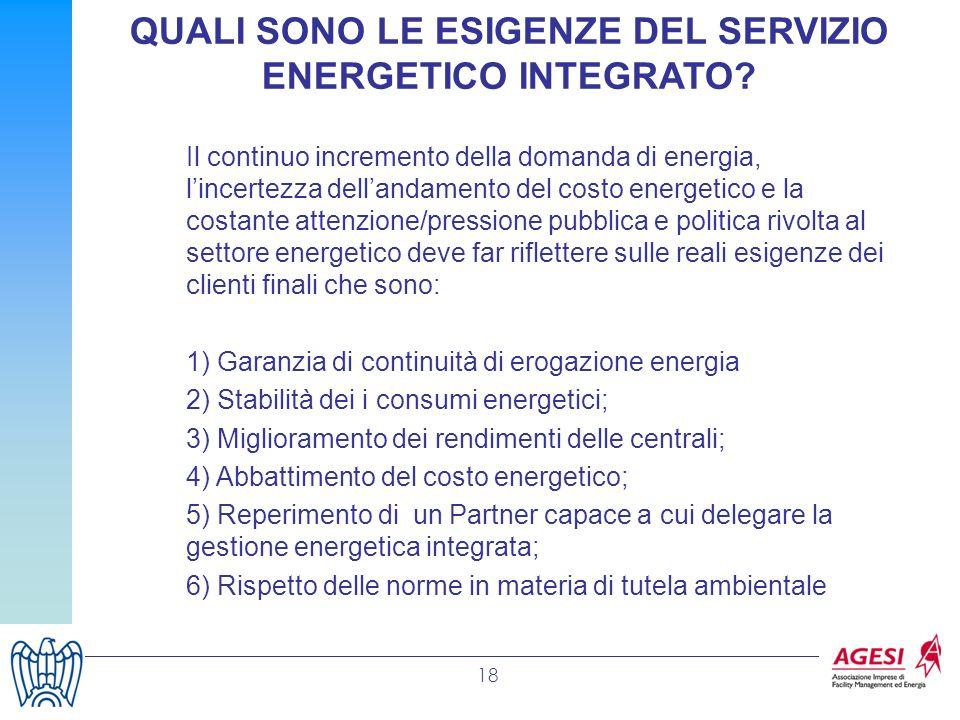 18 QUALI SONO LE ESIGENZE DEL SERVIZIO ENERGETICO INTEGRATO? Il continuo incremento della domanda di energia, lincertezza dellandamento del costo ener