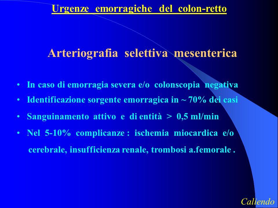 Urgenze emorragiche del colon-retto Arteriografia selettiva mesenterica In caso di emorragia severa e/o colonscopia negativa Identificazione sorgente emorragica in ~ 70% dei casi Sanguinamento attivo e di entità > 0,5 ml/min Nel 5-10% complicanze : ischemia miocardica e/o cerebrale, insufficienza renale, trombosi a.femorale.