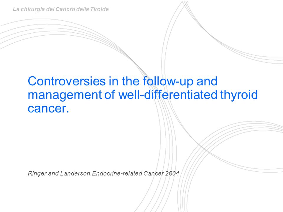 Controversies in the follow-up and management of well-differentiated thyroid cancer. Ringer and Landerson.Endocrine-related Cancer 2004 La chirurgia d