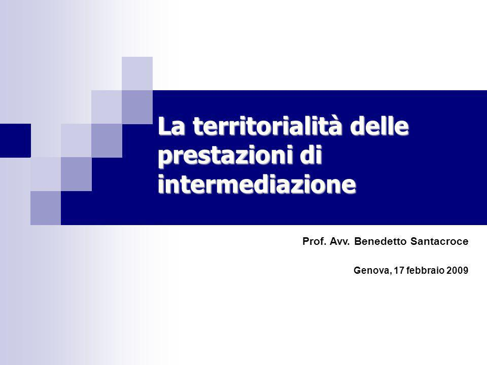 La territorialità delle prestazioni di intermediazione Prof. Avv. Benedetto Santacroce Genova, 17 febbraio 2009