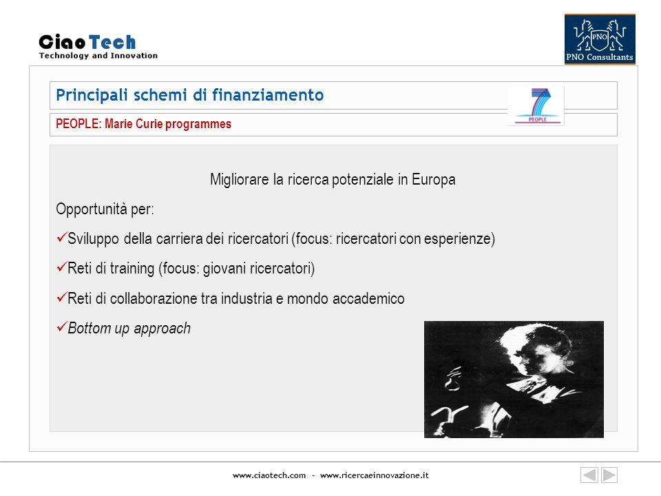 www.ciaotech.com - www.ricercaeinnovazione.it Principali schemi di finanziamento PEOPLE: Marie Curie programmes Migliorare la ricerca potenziale in Eu