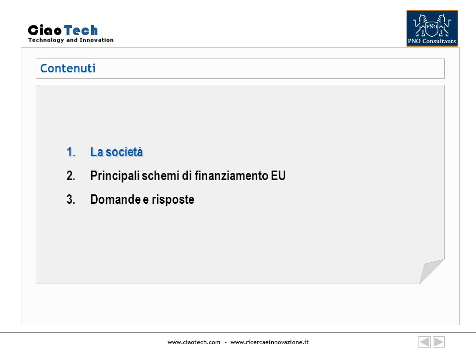 www.ciaotech.com - www.ricercaeinnovazione.it La società Creata nel 2002 da professionisti con lunga esperienza in finanziamenti Europei per la R&I, la CIAOTECH è oggi parte della PNO Consultants, la più grande impresa in Europa specializzata nel favorire laccesso e gestione di finanziamenti pubblici per ricerca, innovazione ed investimenti produttivi, anche attraverso azioni di trasferimento di tecnologia e gestione di reti internazionali di PMI: Oltre 400 professionisti, con specialisti dei singoli programmi Europei Operativa in tutta Italia, ed in 13 Paesi Europei Partecipa in diversi networks per promuovere e supportare la partecipazione ai programmi di ricerca finanziati dalla CE Supporta in tutti i Paesi Europei (contratti quadro) grandi aziende come Procter & Gamble, Dow Chemical, Microsoft, etc.