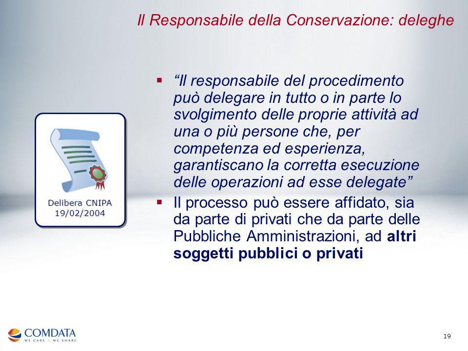 19 Il Responsabile della Conservazione: deleghe Il responsabile del procedimento può delegare in tutto o in parte lo svolgimento delle proprie attivit