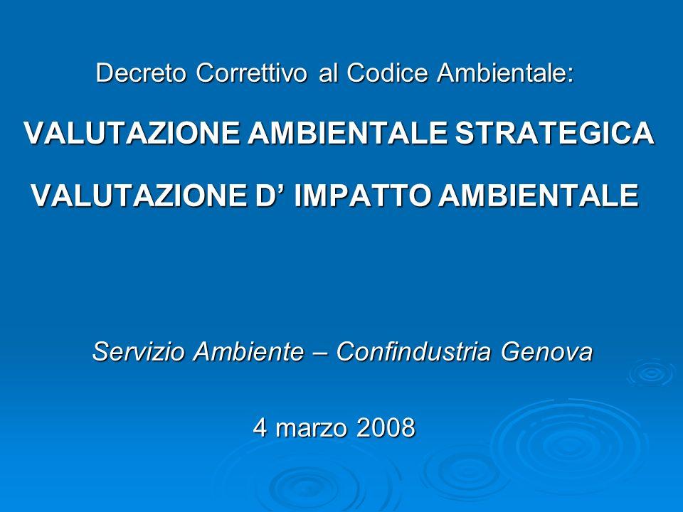 Decreto Correttivo al Codice Ambientale: VALUTAZIONE AMBIENTALE STRATEGICA VALUTAZIONE AMBIENTALE STRATEGICA VALUTAZIONE D IMPATTO AMBIENTALE Servizio Ambiente – Confindustria Genova 4 marzo 2008