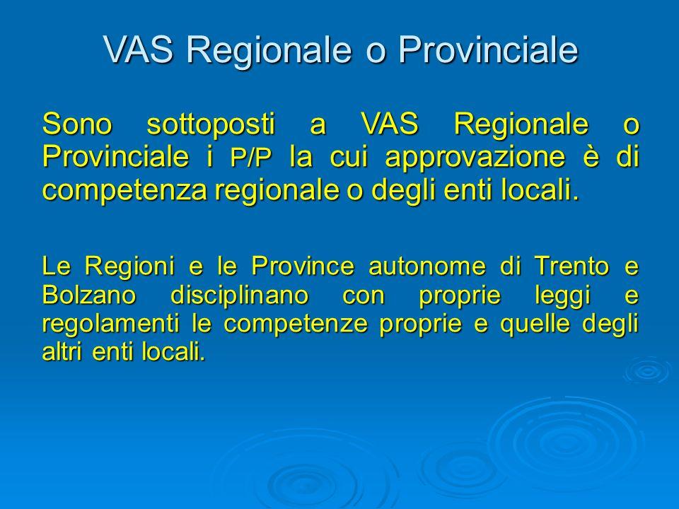 VAS Regionale o Provinciale Sono sottoposti a VAS Regionale o Provinciale i P/P la cui approvazione è di competenza regionale o degli enti locali.